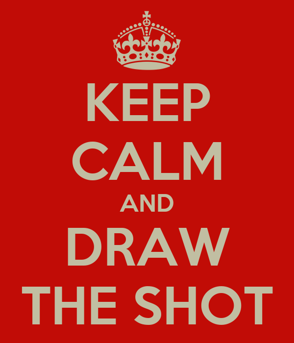 KEEP CALM AND DRAW THE SHOT