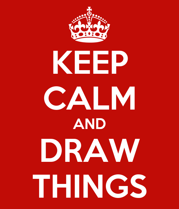 KEEP CALM AND DRAW THINGS
