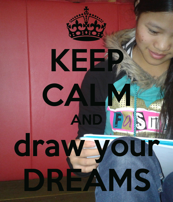 KEEP CALM AND draw your DREAMS