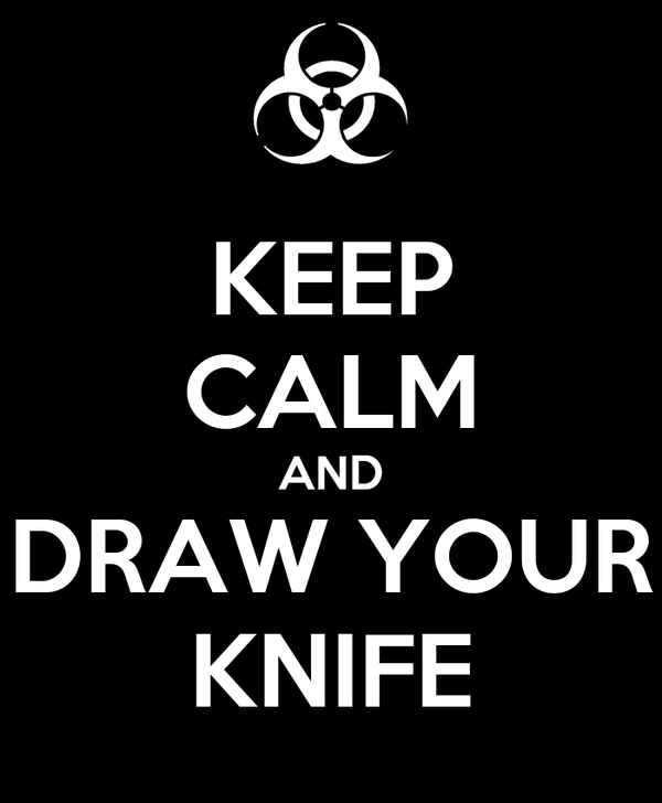 KEEP CALM AND DRAW YOUR KNIFE