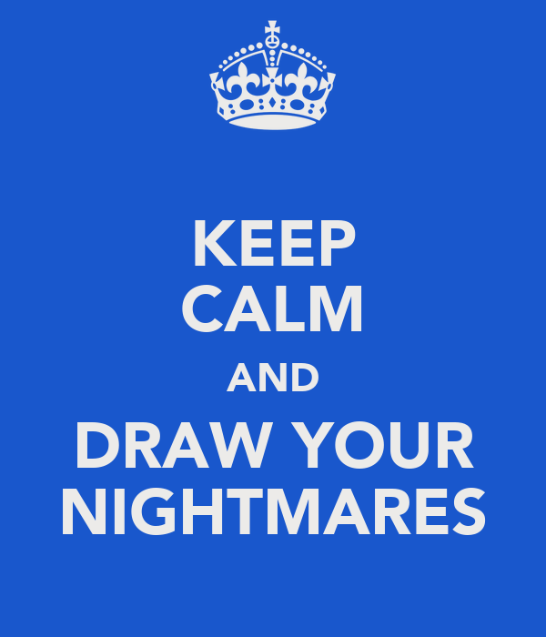 KEEP CALM AND DRAW YOUR NIGHTMARES