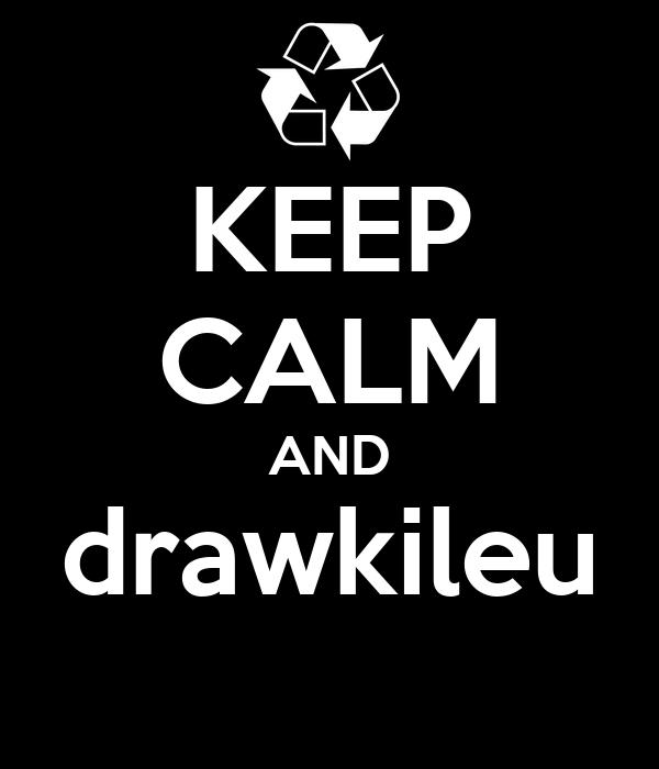 KEEP CALM AND drawkileu