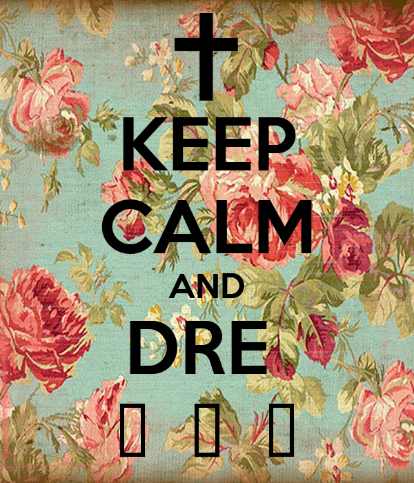 KEEP CALM AND DRE   😽  😽  😽