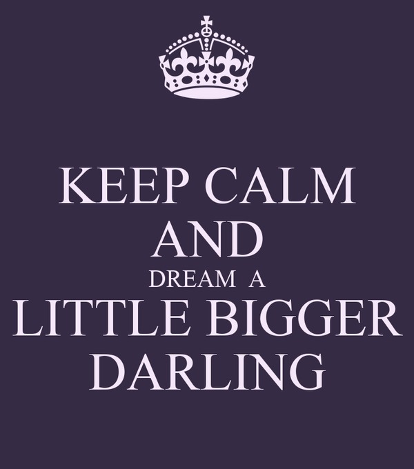 KEEP CALM AND DREAM  A LITTLE BIGGER DARLING