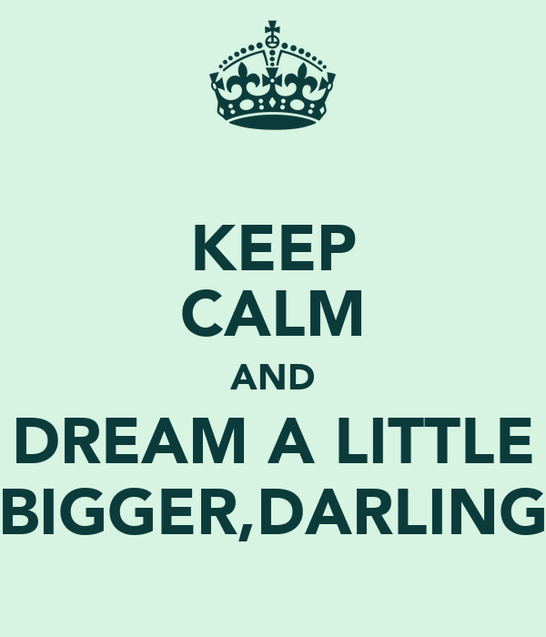 KEEP CALM AND DREAM A LITTLE BIGGER,DARLING