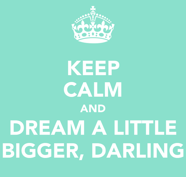 KEEP CALM AND DREAM A LITTLE BIGGER, DARLING