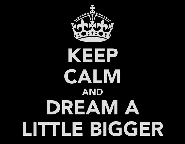 KEEP CALM AND DREAM A LITTLE BIGGER