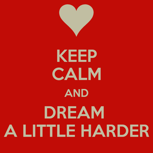 KEEP CALM AND DREAM  A LITTLE HARDER