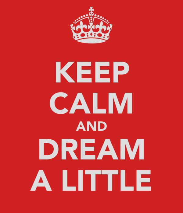 KEEP CALM AND DREAM A LITTLE