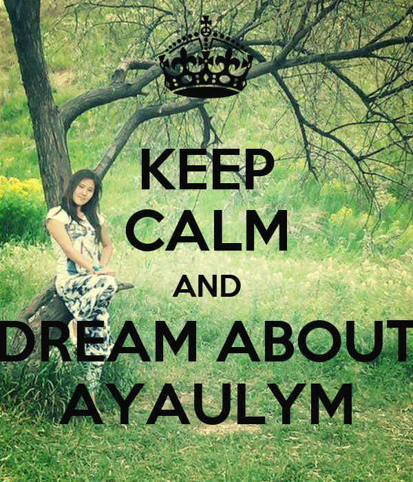 KEEP CALM AND DREAM ABOUT AYAULYM