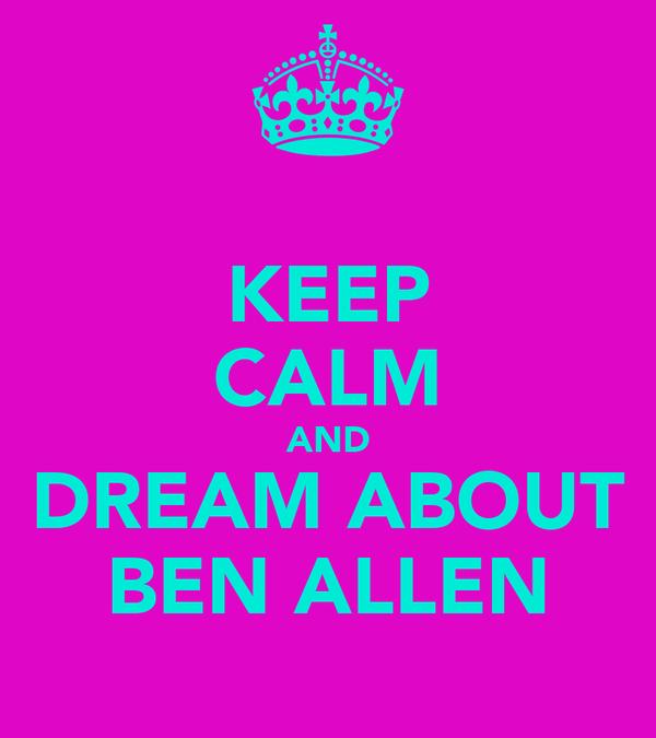 KEEP CALM AND DREAM ABOUT BEN ALLEN