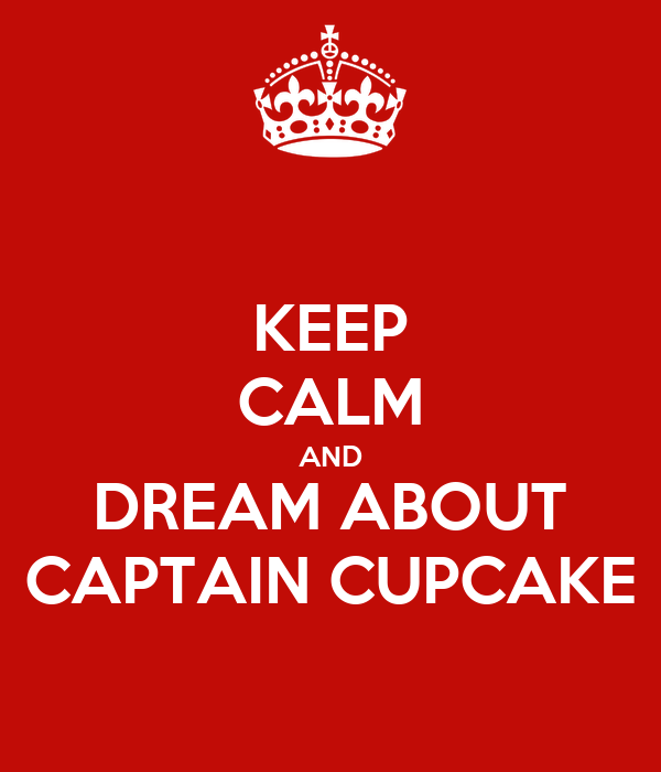 KEEP CALM AND DREAM ABOUT CAPTAIN CUPCAKE