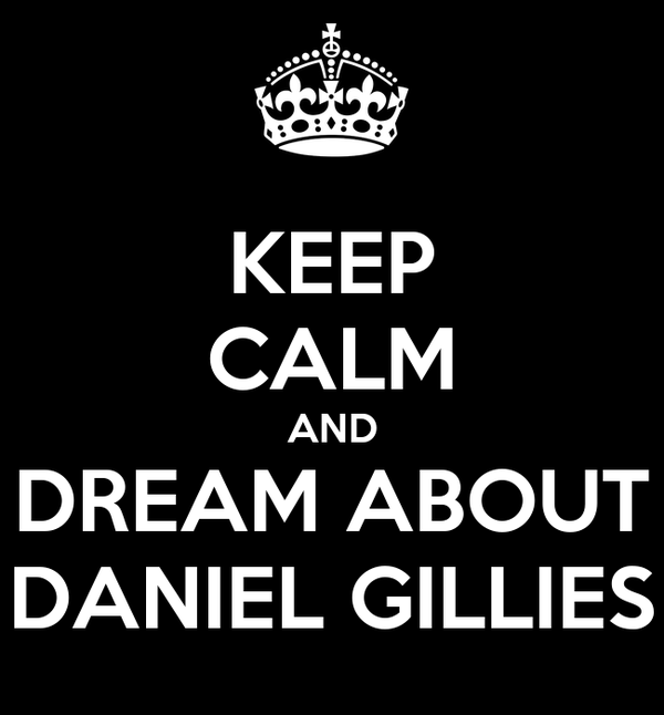 KEEP CALM AND DREAM ABOUT DANIEL GILLIES