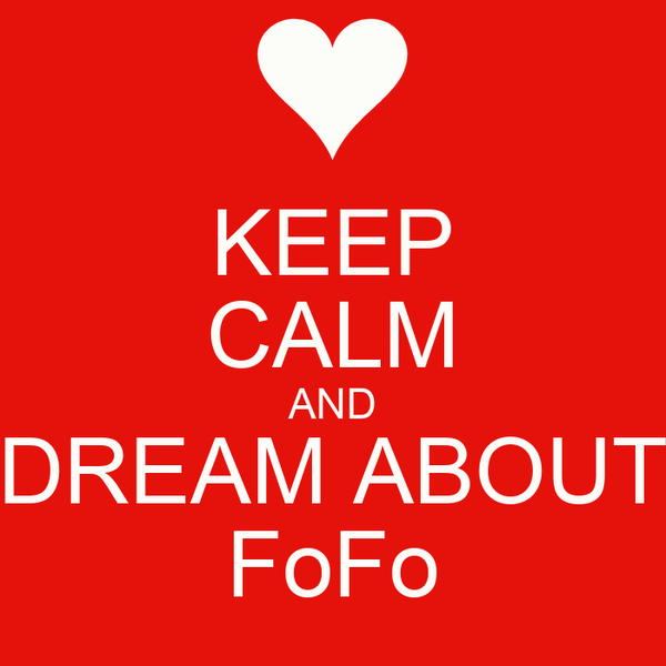 KEEP CALM AND DREAM ABOUT FoFo