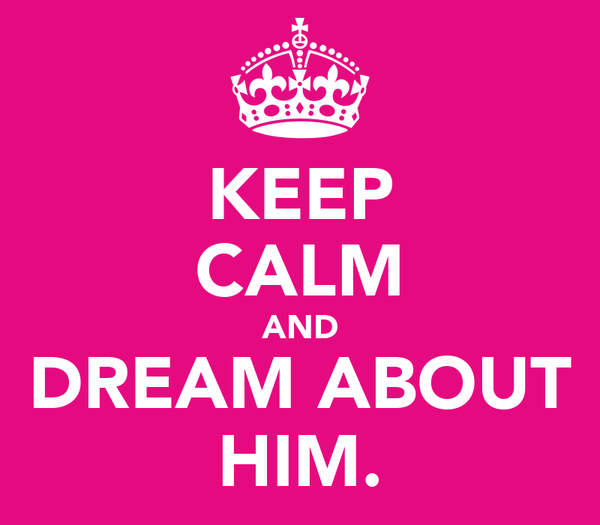 KEEP CALM AND DREAM ABOUT HIM.