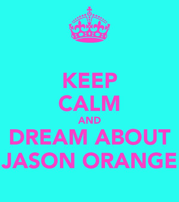 KEEP CALM AND DREAM ABOUT JASON ORANGE