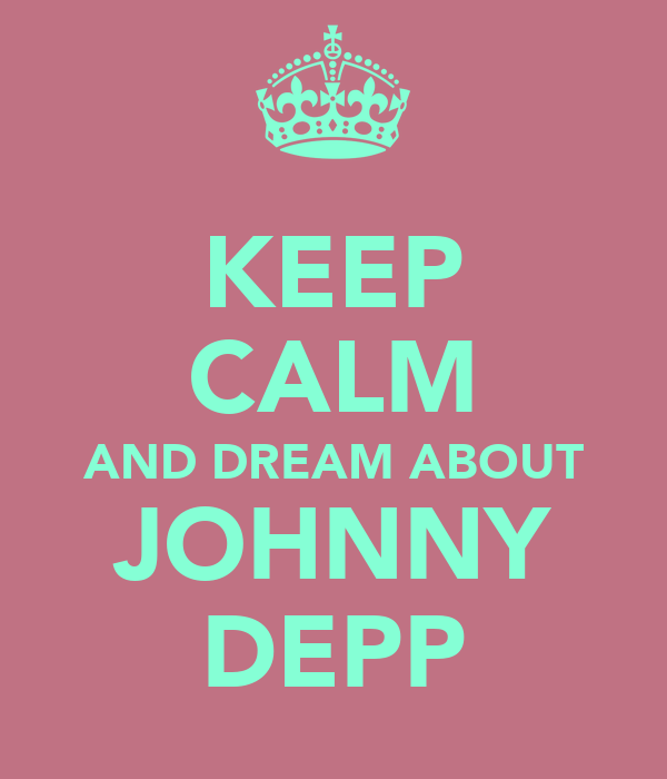 KEEP CALM AND DREAM ABOUT JOHNNY DEPP