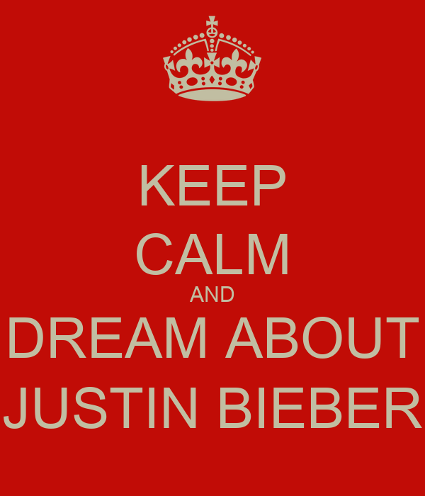 KEEP CALM AND DREAM ABOUT JUSTIN BIEBER