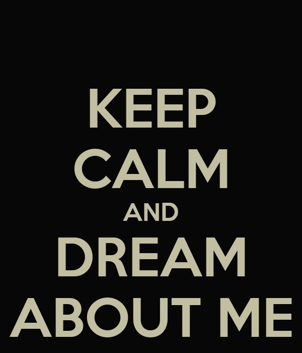 KEEP CALM AND DREAM ABOUT ME