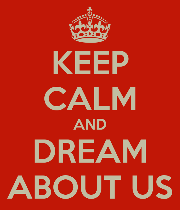 KEEP CALM AND DREAM ABOUT US