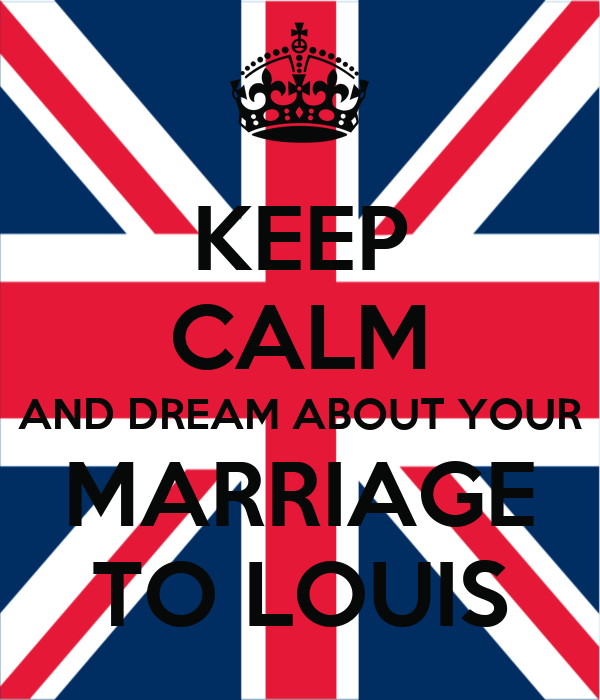 KEEP CALM AND DREAM ABOUT YOUR MARRIAGE TO LOUIS