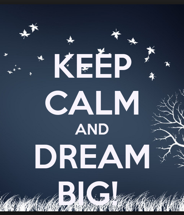 KEEP CALM AND DREAM BIG!