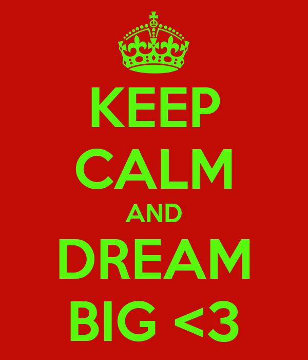 KEEP CALM AND DREAM BIG <3