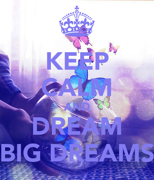 KEEP CALM AND DREAM BIG DREAMS