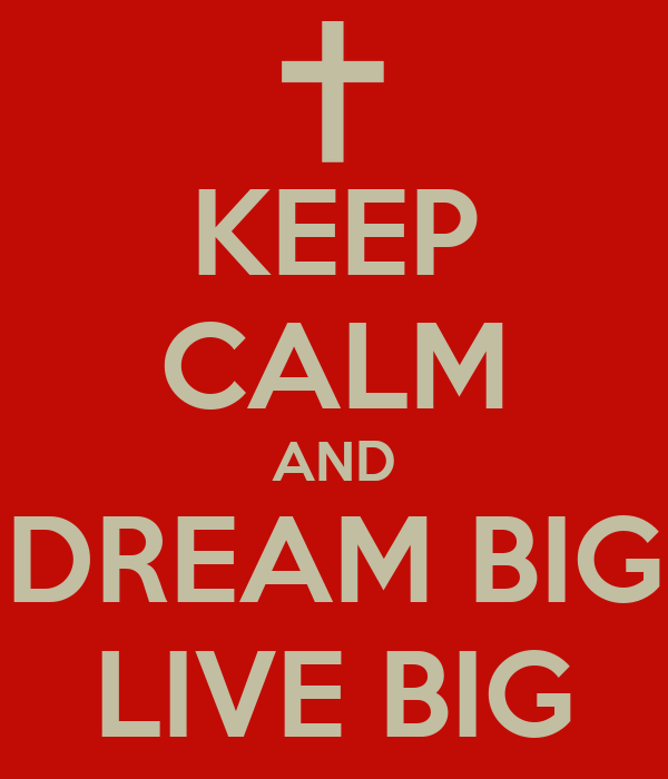 KEEP CALM AND DREAM BIG LIVE BIG