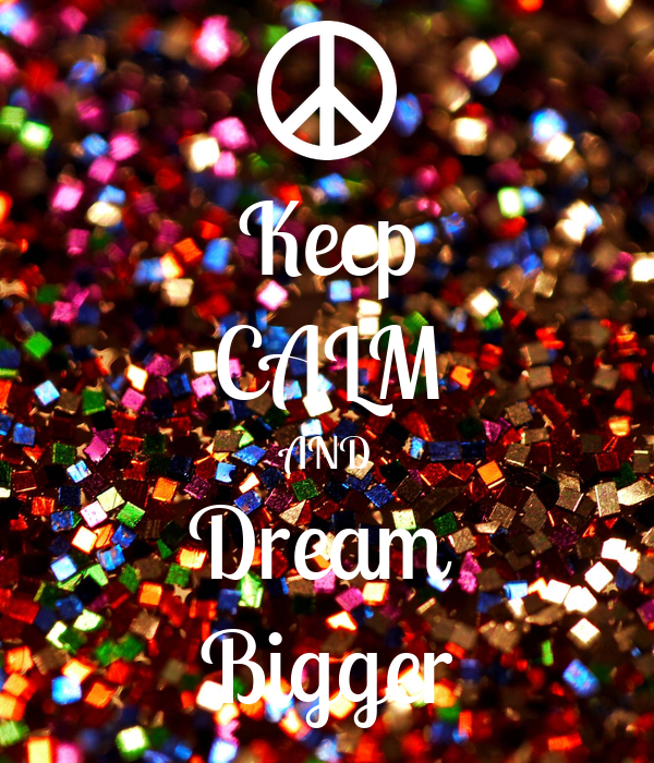 Keep CALM AND Dream  Bigger