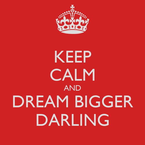 KEEP CALM AND DREAM BIGGER DARLING