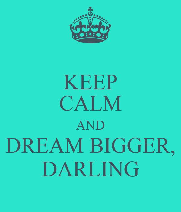 KEEP CALM AND DREAM BIGGER, DARLING