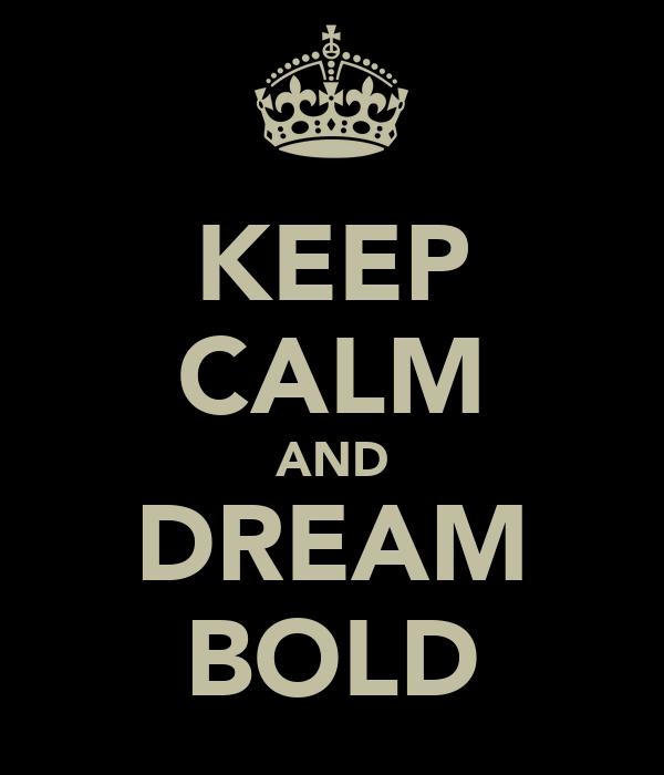 KEEP CALM AND DREAM BOLD