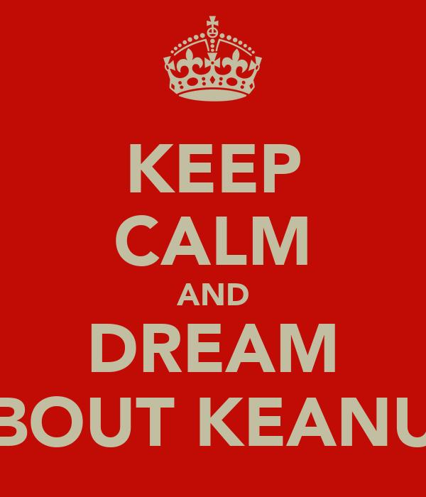 KEEP CALM AND DREAM BOUT KEANU