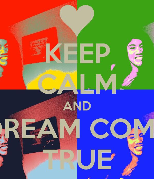 KEEP CALM AND DREAM COME TRUE