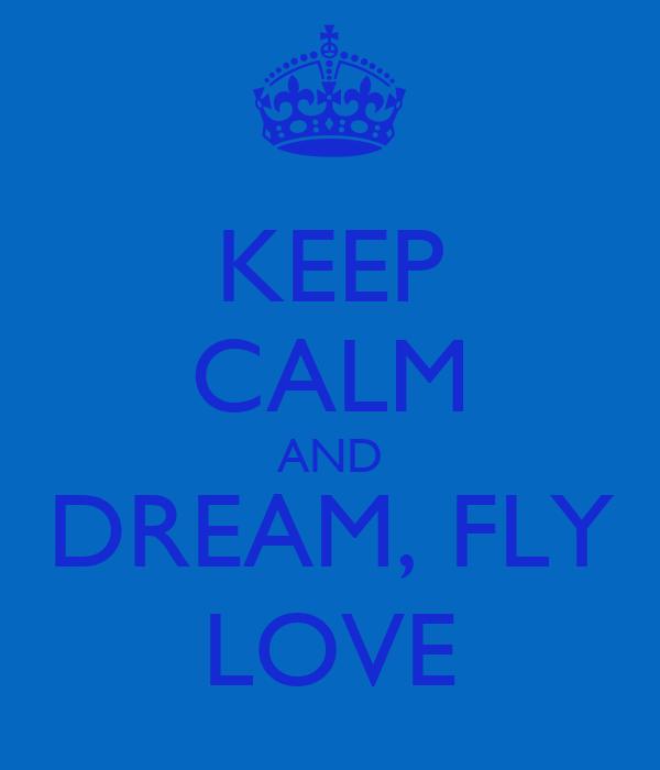 KEEP CALM AND DREAM, FLY LOVE