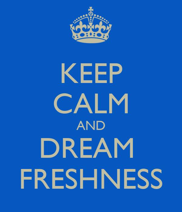 KEEP CALM AND DREAM  FRESHNESS