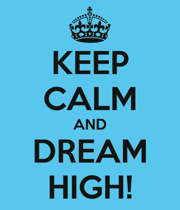 KEEP CALM AND DREAM HIGH!