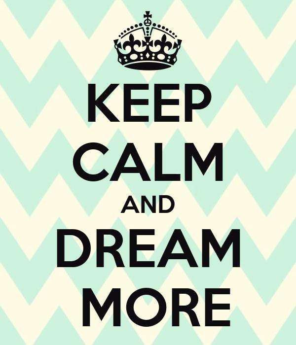 KEEP CALM AND DREAM  MORE