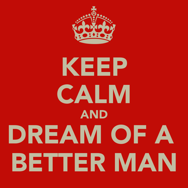 KEEP CALM AND DREAM OF A  BETTER MAN