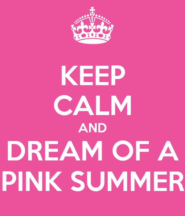 KEEP CALM AND DREAM OF A PINK SUMMER