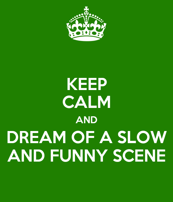 KEEP CALM AND DREAM OF A SLOW AND FUNNY SCENE