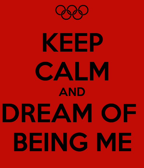 KEEP CALM AND DREAM OF  BEING ME