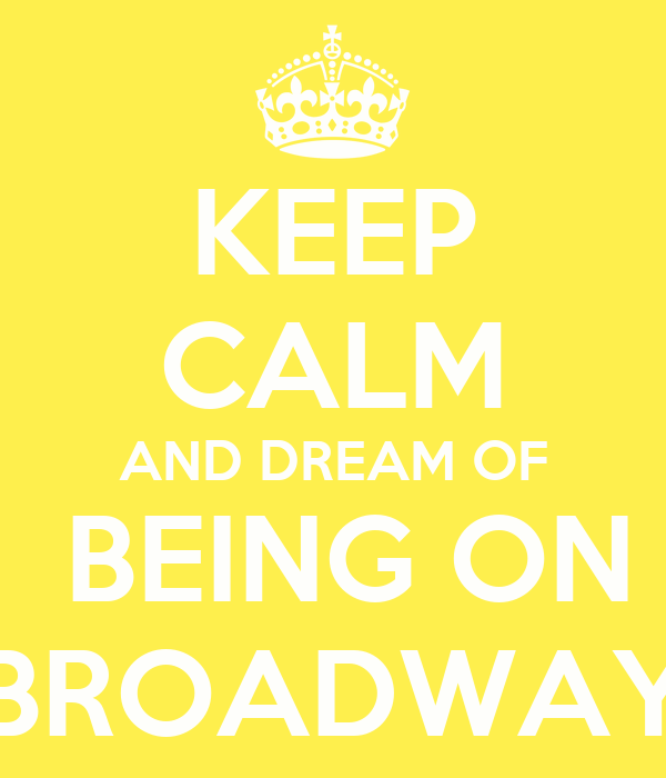 KEEP CALM AND DREAM OF  BEING ON BROADWAY