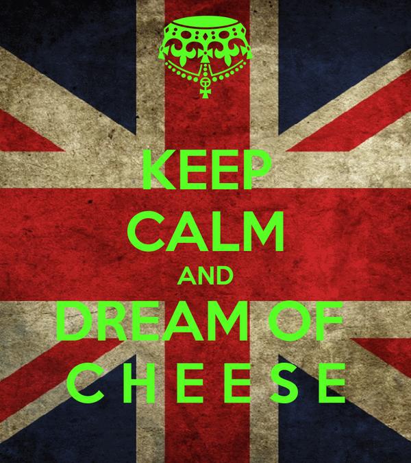 KEEP CALM AND DREAM OF  C H E E S E