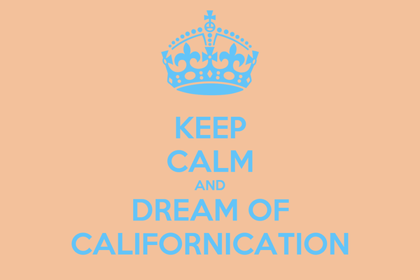 KEEP CALM AND DREAM OF CALIFORNICATION