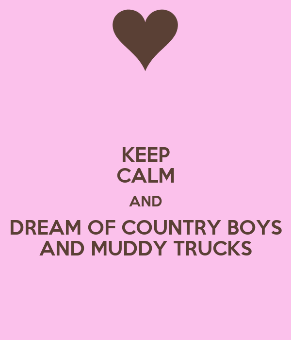 KEEP CALM AND DREAM OF COUNTRY BOYS AND MUDDY TRUCKS