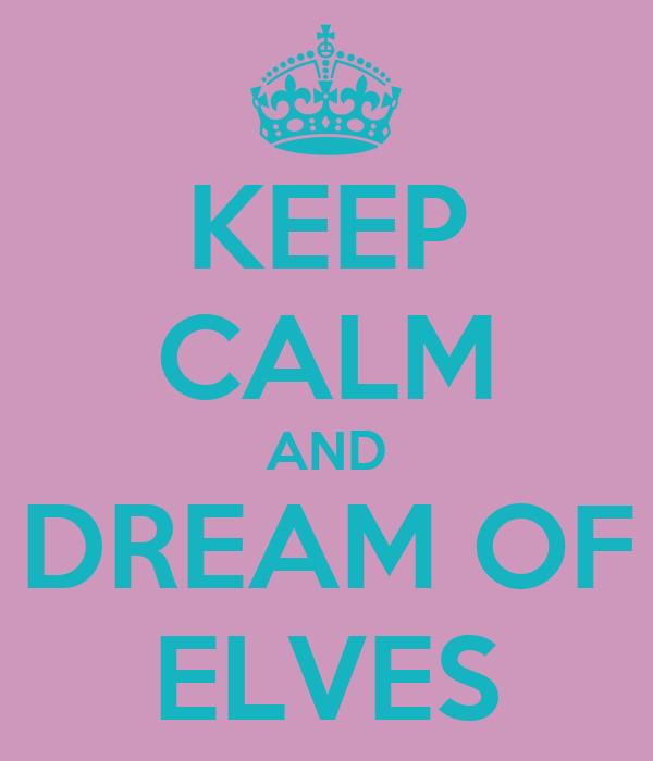 KEEP CALM AND DREAM OF ELVES