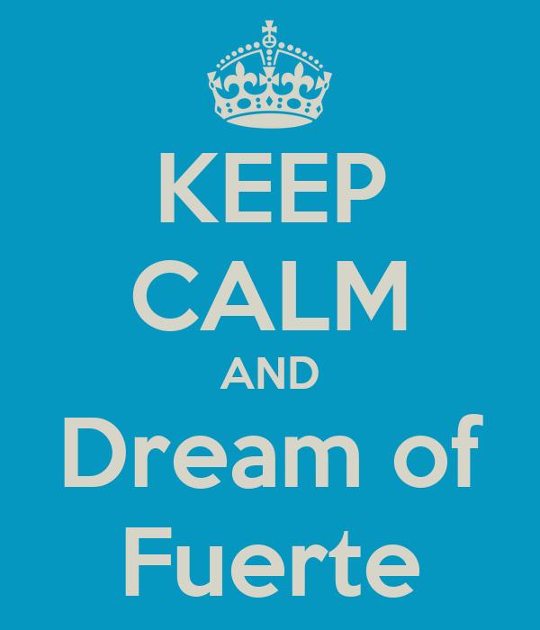 KEEP CALM AND Dream of Fuerte