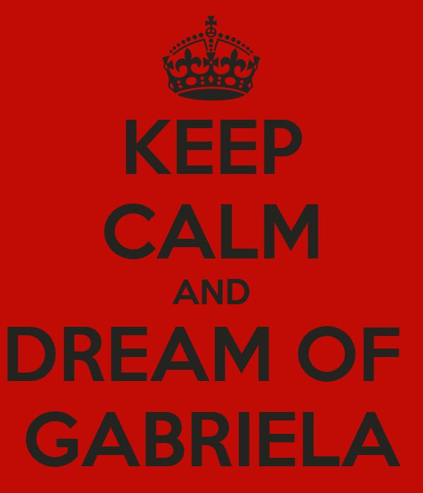 KEEP CALM AND DREAM OF  GABRIELA